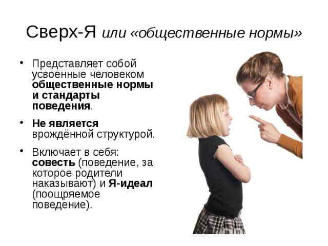 Сверх-Я или «общественные нормы» Представляет собой усвоенные человеком общественные нормы и стандарты поведения. Не является врождённой структурой. Включает в себя: совесть (поведение, за которое родители наказывают) и Я-идеал (поощряемое поведение).