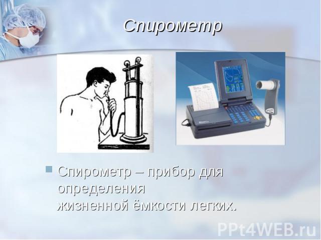 Спирометр – прибор для определения жизненной ёмкости легких. Спирометр – прибор для определения жизненной ёмкости легких.