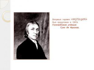 Впервые термин «мутация» был предложен в 1901г. Голландским учёным Гуго де Фризо