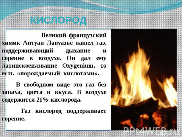 КИСЛОРОД Великий французский химик Антуан Лавуазье нашел газ, поддерживающий дыхание и горение в воздухе. Он дал ему латинскоеназвание Oxygenium, то есть «порождаемый кислотами». В свободном виде это газ без запаха, цвета и вкуса. В воздухе содержит…