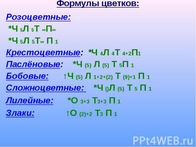 Розоцветные: Розоцветные: *Ч 5Л 5Т ∞П∞ *Ч 5Л 5Т∞ П 1 Крестоцветные: *Ч 4Л 4Т 4+2П1 Паслёновые: *Ч (5) Л (5) Т 5П 1 Бобовые: ↑Ч (5) Л 1+2+(2) Т (9)+1 П 1 Сложноцветные: *Ч ()Л (5) Т 5 П 1 Лилейные: *О 3+3 Т3+3 П 1 Злаки: ↑О (2)+2 Т3 П 1