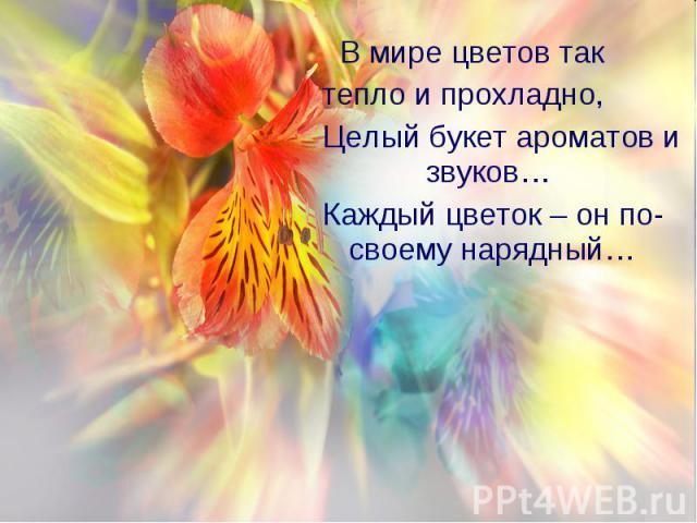 В мире цветов так В мире цветов так тепло и прохладно, Целый букет ароматов и звуков… Каждый цветок – он по- своему нарядный…