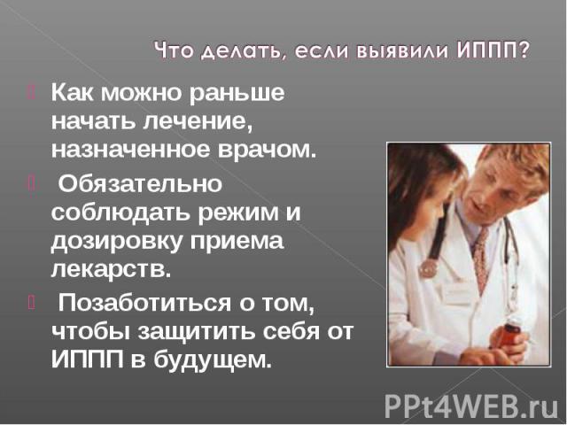 Как можно раньше начать лечение, назначенное врачом. Как можно раньше начать лечение, назначенное врачом. Обязательно соблюдать режим и дозировку приема лекарств. Позаботиться о том, чтобы защитить себя от ИППП в будущем.