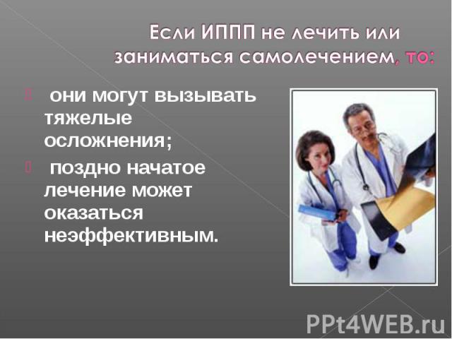 они могут вызывать тяжелые осложнения; они могут вызывать тяжелые осложнения; поздно начатое лечение может оказаться неэффективным.