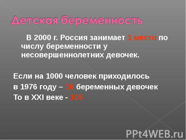 В 2000 г. Россия занимает 1 место по числу беременности у несовершеннолетних девочек. В 2000 г. Россия занимает 1 место по числу беременности у несовершеннолетних девочек. Если на 1000 человек приходилось в 1976 году – 16 беременных девочек То в XXI…
