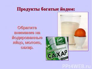 Обратите внимание на йодированные яйцо, молоко, сахар. Обратите внимание на йоди