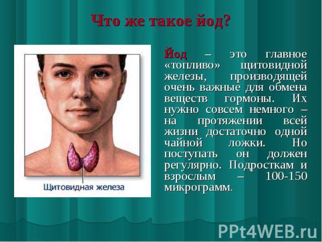 Йод – это главное «топливо» щитовидной железы, производящей очень важные для обмена веществ гормоны. Их нужно совсем немного – на протяжении всей жизни достаточно одной чайной ложки. Но поступать он должен регулярно. Подросткам и взрослым – 100-150 …