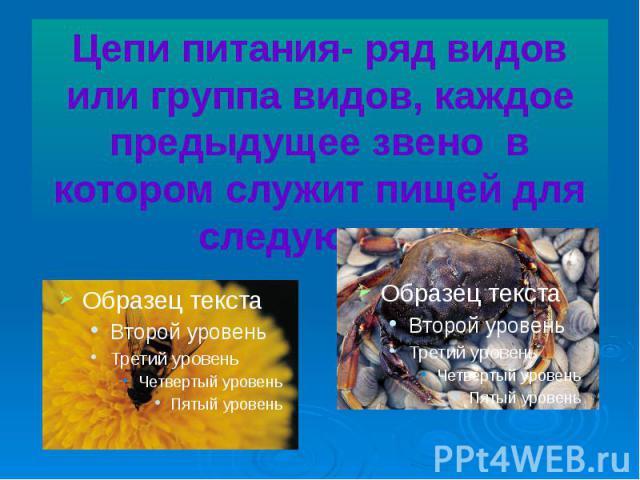 Цепи питания- ряд видов или группа видов, каждое предыдущее звено в котором служит пищей для следующего