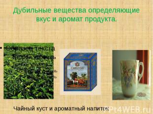 Дубильные вещества определяющие вкус и аромат продукта.