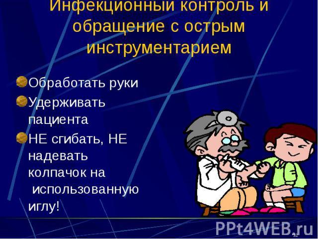 Инфекционный контроль и обращение с острым инструментарием Обработать руки Удерживать пациента НЕ сгибать, НЕ надевать колпачок на использованную иглу!