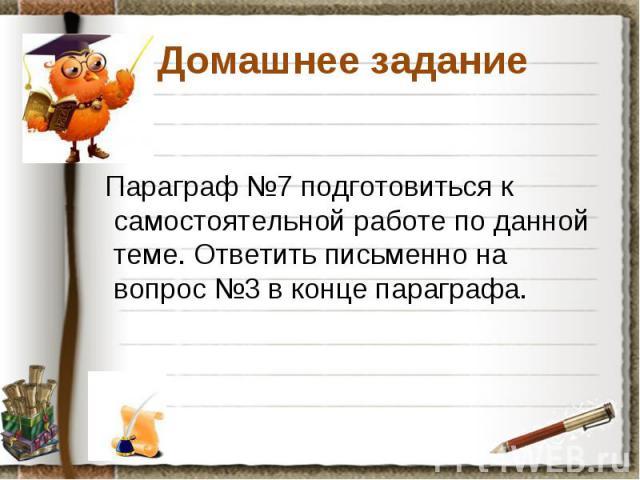 Домашнее задание Параграф №7 подготовиться к самостоятельной работе по данной теме. Ответить письменно на вопрос №3 в конце параграфа.