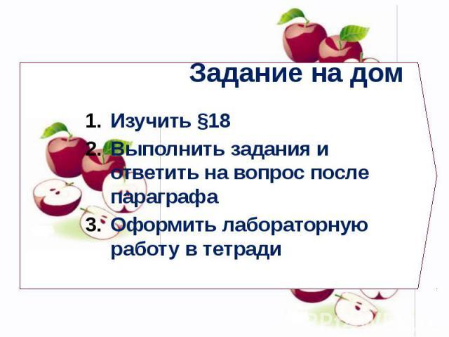 Задание на дом Изучить §18 Выполнить задания и ответить на вопрос после параграфа Оформить лабораторную работу в тетради