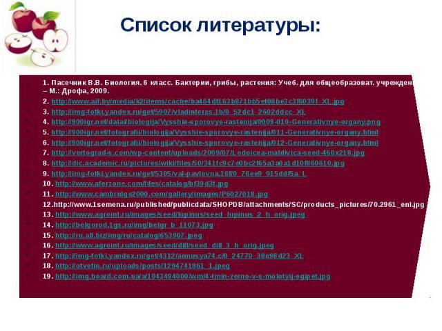 Список литературы: 1. Пасечник В.В. Биология. 6 класс. Бактерии, грибы, растения: Учеб. для общеобразоват. учреждений. – М.: Дрофа, 2009. 2. http://www.aif.by/media/k2/items/cache/ba464df163b871bb5ef08be3c3f6039f_XL.jpg 3. http://img-fotki.yandex.ru…