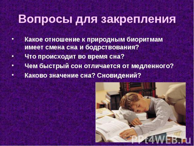 Какое отношение к природным биоритмам имеет смена сна и бодрствования? Какое отношение к природным биоритмам имеет смена сна и бодрствования? Что происходит во время сна? Чем быстрый сон отличается от медленного? Каково значение сна? Сновидений?