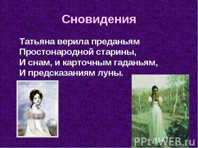 Татьяна верила преданьям Простонародной старины, И снам, и карточным гаданьям, И предсказаниям луны. Татьяна верила преданьям Простонародной старины, И снам, и карточным гаданьям, И предсказаниям луны.