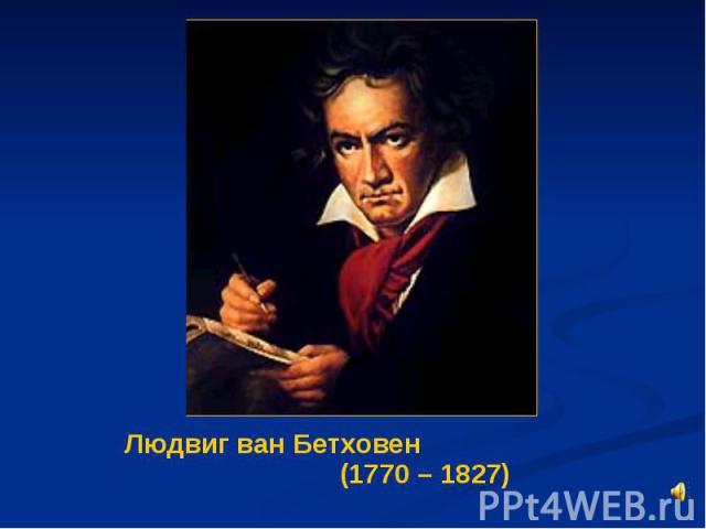 Людвиг ван Бетховен (1770 – 1827) Людвиг ван Бетховен (1770 – 1827)