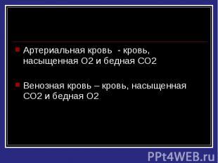 Артериальная кровь - кровь, насыщенная О2 и бедная СО2 Венозная кровь – кровь, н