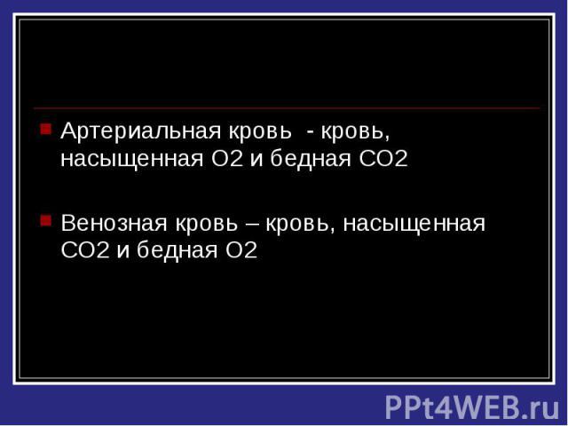 Артериальная кровь - кровь, насыщенная О2 и бедная СО2 Венозная кровь – кровь, насыщенная СО2 и бедная О2