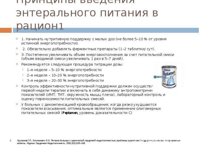 Принципы введения энтерального питания в рацион1 1. Начинать нутритивную поддержку с малых доз (не более 5–10 % от уровня истинной энергопотребности). 2. Обязательно добавлять ферментные препараты (1–2 таблетки/ сут). 3. Постепенно увеличивать объем…