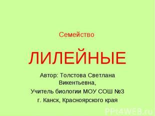 Семейство ЛИЛЕЙНЫЕ Автор: Толстова Светлана Викентьевна, Учитель биологии МОУ СО
