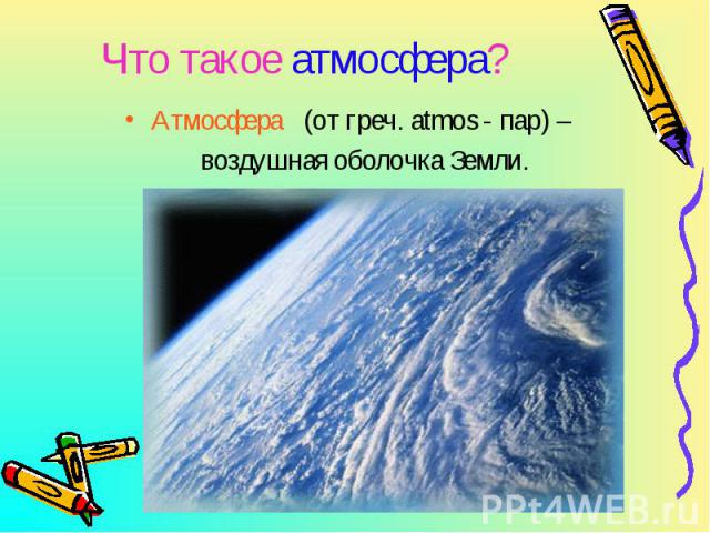 Атмосфера (от греч. atmos - пар) – Атмосфера (от греч. atmos - пар) – воздушная оболочка Земли.