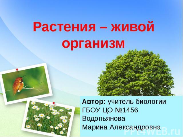 Растения – живой организм Автор: учитель биологии ГБОУ ЦО №1456 Водопьянова Марина Александровна