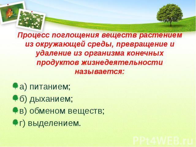 Процесс поглощения веществ растением из окружающей среды, превращение и удаление из организма конечных продуктов жизнедеятельности называется: а) питанием; б) дыханием; в) обменом веществ; г) выделением.