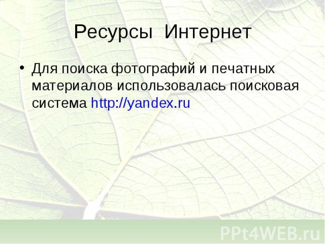 Для поиска фотографий и печатных материалов использовалась поисковая система http://yandex.ru Для поиска фотографий и печатных материалов использовалась поисковая система http://yandex.ru