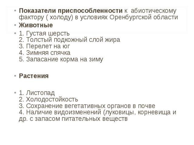 Показатели приспособленности к абиотическому фактору ( холоду) в условиях Оренбургской области Показатели приспособленности к абиотическому фактору ( холоду) в условиях Оренбургской области Животные 1. Густая шерсть 2. Толстый подкожный слой жира 3.…