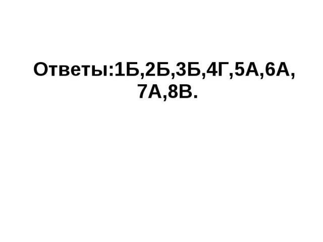 Ответы:1Б,2Б,3Б,4Г,5А,6А, 7А,8В. Ответы:1Б,2Б,3Б,4Г,5А,6А, 7А,8В.