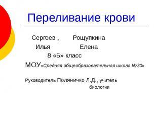 Переливание крови Сергеев , Рощупкина Илья Елена 8 «Б» класс МОУ«Средняя общеобр