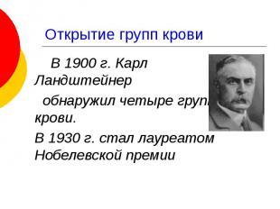 Открытие групп крови В 1900 г. Карл Ландштейнер обнаружил четыре группы крови. В