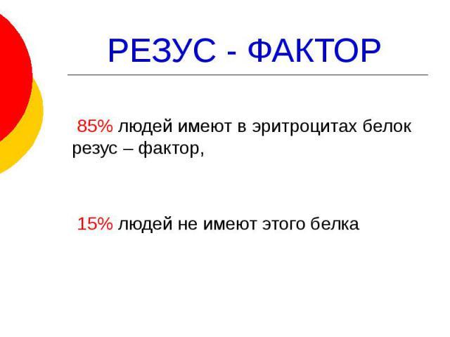 РЕЗУС - ФАКТОР 85% людей имеют в эритроцитах белок резус – фактор, 15% людей не имеют этого белка