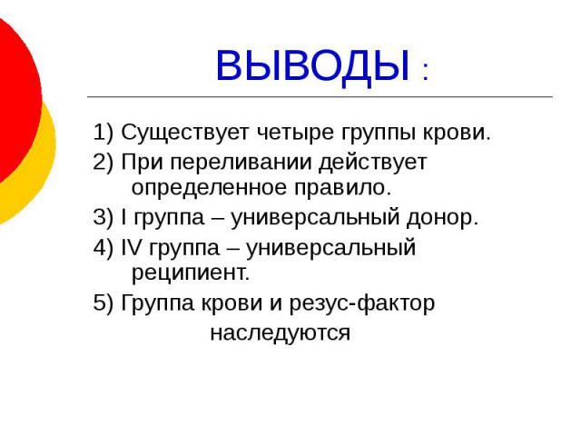 ВЫВОДЫ : 1) Существует четыре группы крови. 2) При переливании действует определенное правило. 3) I группа – универсальный донор. 4) IV группа – универсальный реципиент. 5) Группа крови и резус-фактор наследуются