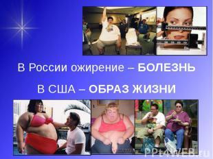 В России ожирение – БОЛЕЗНЬ В России ожирение – БОЛЕЗНЬ В США – ОБРАЗ ЖИЗНИ