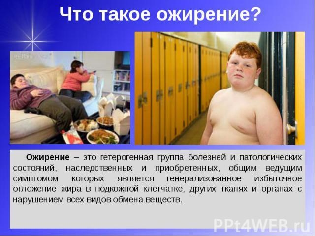Что такое ожирение? Ожирение – это гетерогенная группа болезней и патологических состояний, наследственных и приобретенных, общим ведущим симптомом которых является генерализованное избыточное отложение жира в подкожной клетчатке, других тканях и ор…