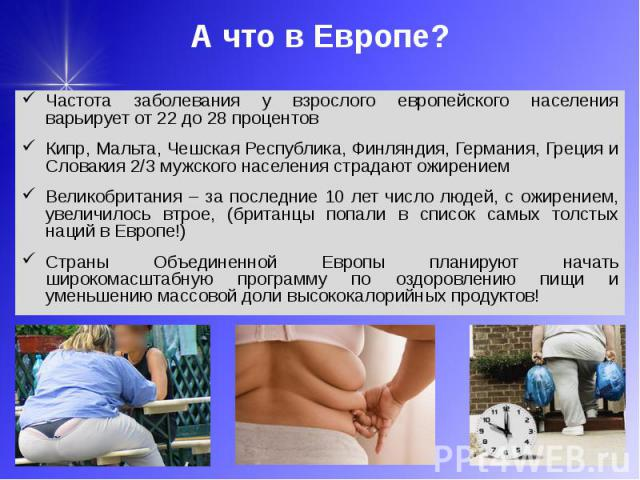 А что в Европе? Частота заболевания у взрослого европейского населения варьирует от 22 до 28 процентов Кипр, Мальта, Чешская Республика, Финляндия, Германия, Греция и Словакия 2/3 мужского населения страдают ожирением Великобритания – за последние 1…