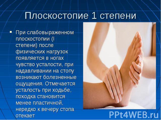 Плоскостопие 1 степени При слабовыраженном плоскостопии (I степени) после физических нагрузок появляется в ногах чувство усталости, при надавливании на стопу возникают болезненные ощущения. Отмечается усталость при ходьбе, походка становится менее п…