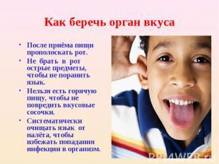 Как беречь орган вкуса После приёма пищи прополоскать рот. Не брать в рот острые