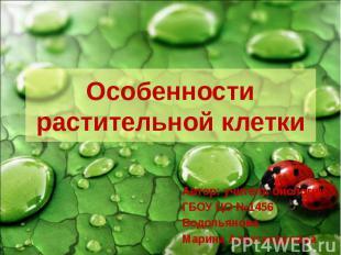 Особенности растительной клетки Автор: учитель биологии ГБОУ ЦО №1456 Водопьянов