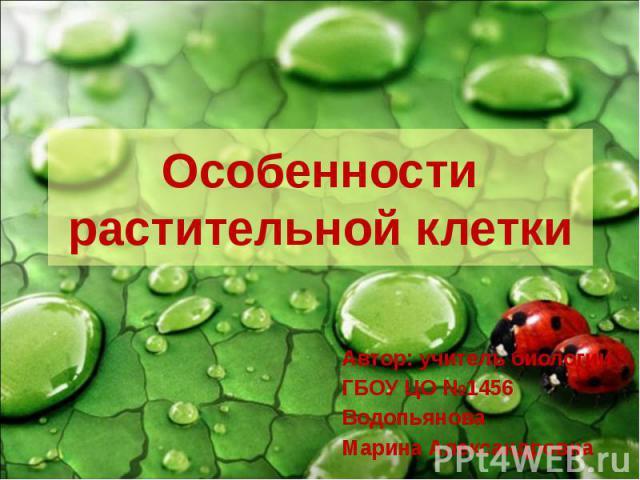 Особенности растительной клетки Автор: учитель биологии ГБОУ ЦО №1456 Водопьянова Марина Александровна