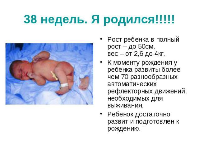 38 недель. Я родился!!!!! Рост ребенка в полный рост – до 50см, вес – от 2,6 до 4кг. К моменту рождения у ребенка развиты более чем 70 разнообразных автоматических рефлекторных движений, необходимых для выживания. Ребенок достаточно развит и подгото…