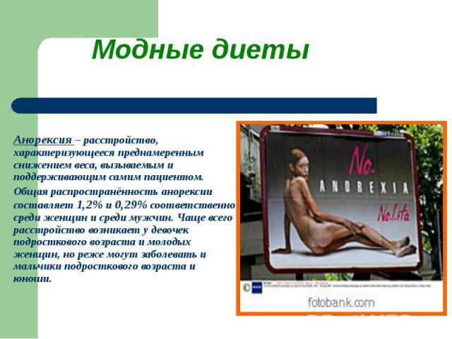 Модные диеты Анорексия – расстройство, характеризующееся преднамеренным снижением веса, вызываемым и поддерживающим самим пациентом. Общая распространённость анорексии составляет 1,2% и 0,29% соответственно среди женщин и среди мужчин. Чаще всего ра…