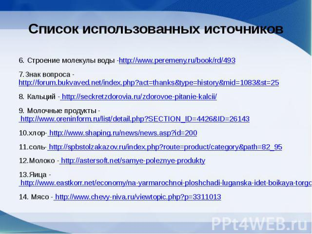 Список использованных источников 6. Строение молекулы воды -http://www.peremeny.ru/book/rd/493 7.Знак вопроса - http://forum.bukvaved.net/index.php?act=thanks&type=history&mid=1083&st=25 8. Кальций - http://seckretzdorovia.ru/zdorovoe-pi…