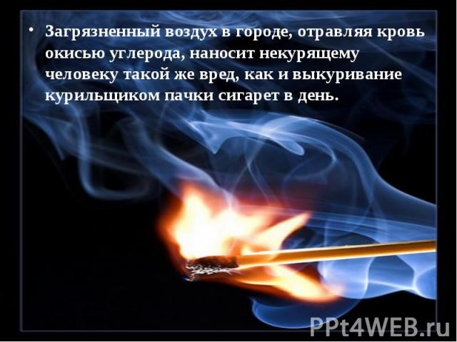 Загрязненный воздух в городе, отравляя кровь окисью углерода, наносит некурящему человеку такой же вред, как и выкуривание курильщиком пачки сигарет в день. Загрязненный воздух в городе, отравляя кровь окисью углерода, наносит некурящему человеку та…
