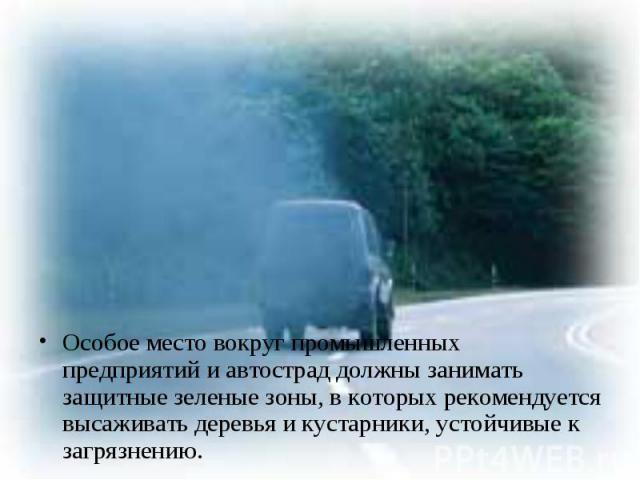 Особое место вокруг промышленных предприятий и автострад должны занимать защитные зеленые зоны, в которых рекомендуется высаживать деревья и кустарники, устойчивые к загрязнению. Особое место вокруг промышленных предприятий и автострад должны занима…