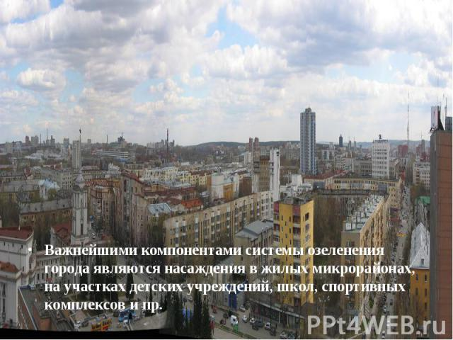 Важнейшими компонентами системы озеленения города являются насаждения в жилых микрорайонах, на участках детских учреждений, школ, спортивных комплексов и пр. Важнейшими компонентами системы озеленения города являются насаждения в жилых микрора…