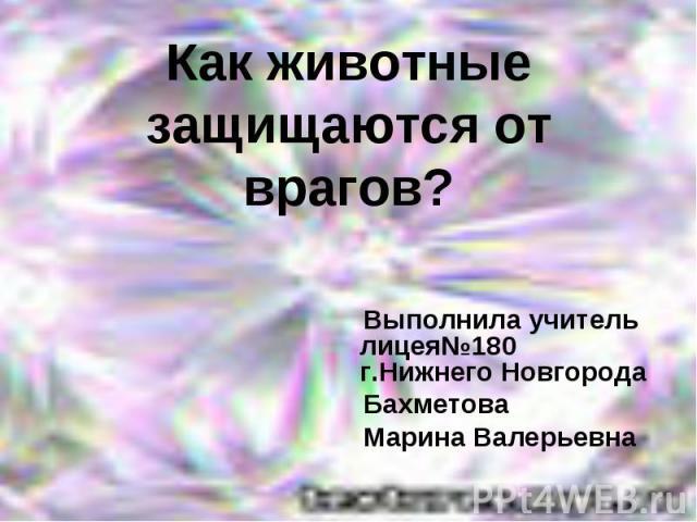 Как животные защищаются от врагов? Выполнила учитель лицея№180 г.Нижнего Новгорода Бахметова Марина Валерьевна