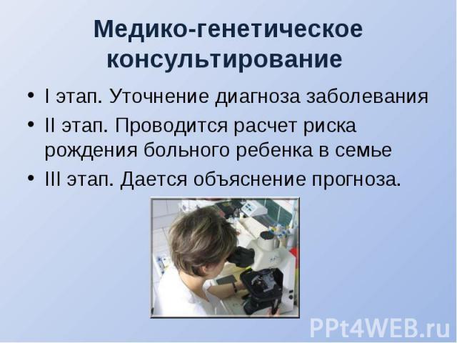I этап. Уточнение диагноза заболевания I этап. Уточнение диагноза заболевания II этап. Проводится расчет риска рождения больного ребенка в семье III этап. Дается объяснение прогноза.