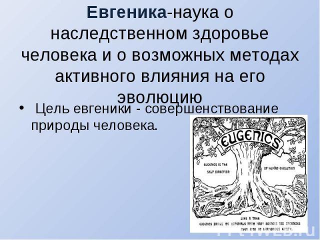 Цель евгеники - совершенствование природы человека.